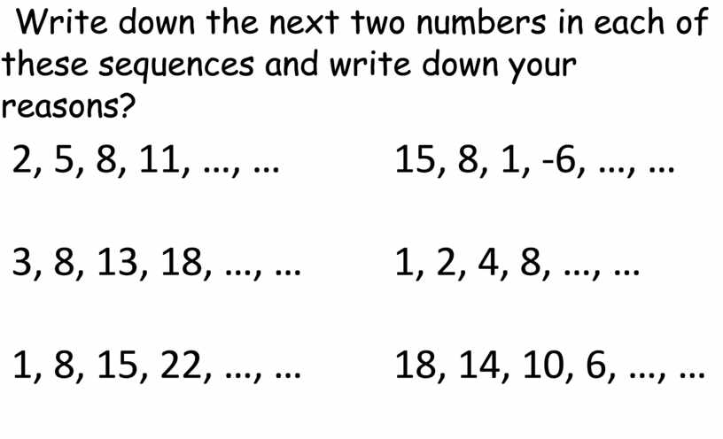 Write down the next two numbers in each of these sequences and write down your reasons? 2, 5, 8, 11, …, … 3, 8, 13,…