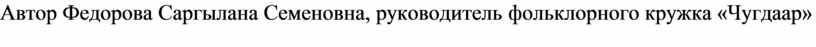 Автор Федорова Саргылана Семеновна, руководитель фольклорного кружка «Чугдаар»