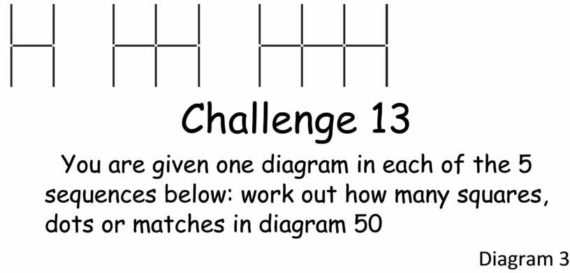 Challenge 13 You are given one diagram in each of the 5 sequences below: work out how many squares, dots or matches in diagram 50