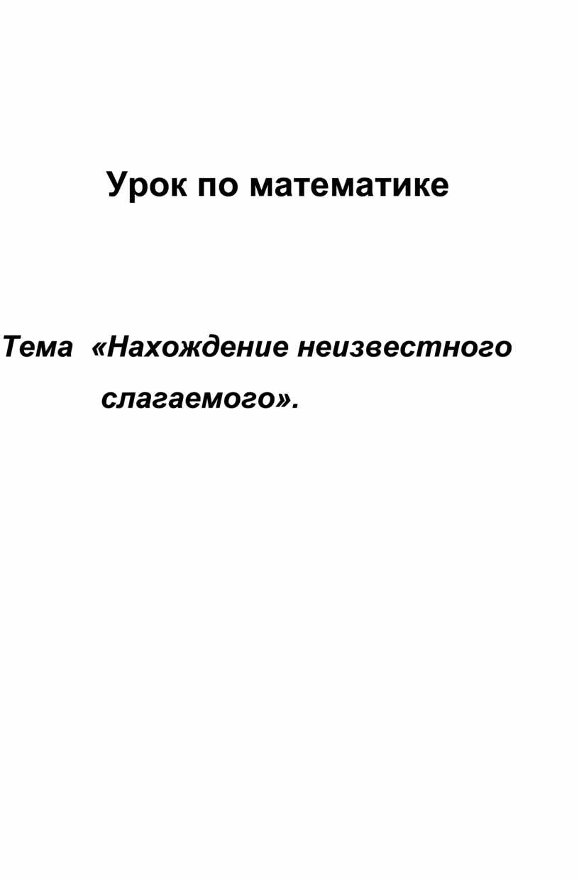 Урок по математике Тема «Нахождение неизвестного слагаемого»