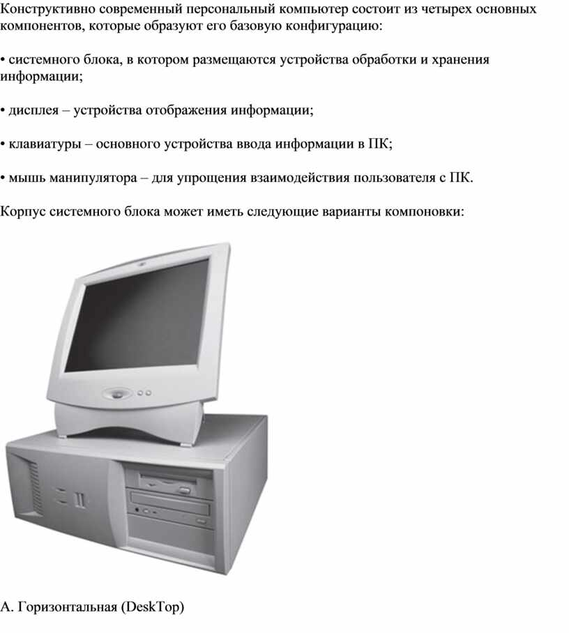 Конструктивно современный персональный компьютер состоит из четырех основных компонентов, которые образуют его базовую конфигурацию: • системного блока, в котором размещаются устройства обработки и хранения информации;…