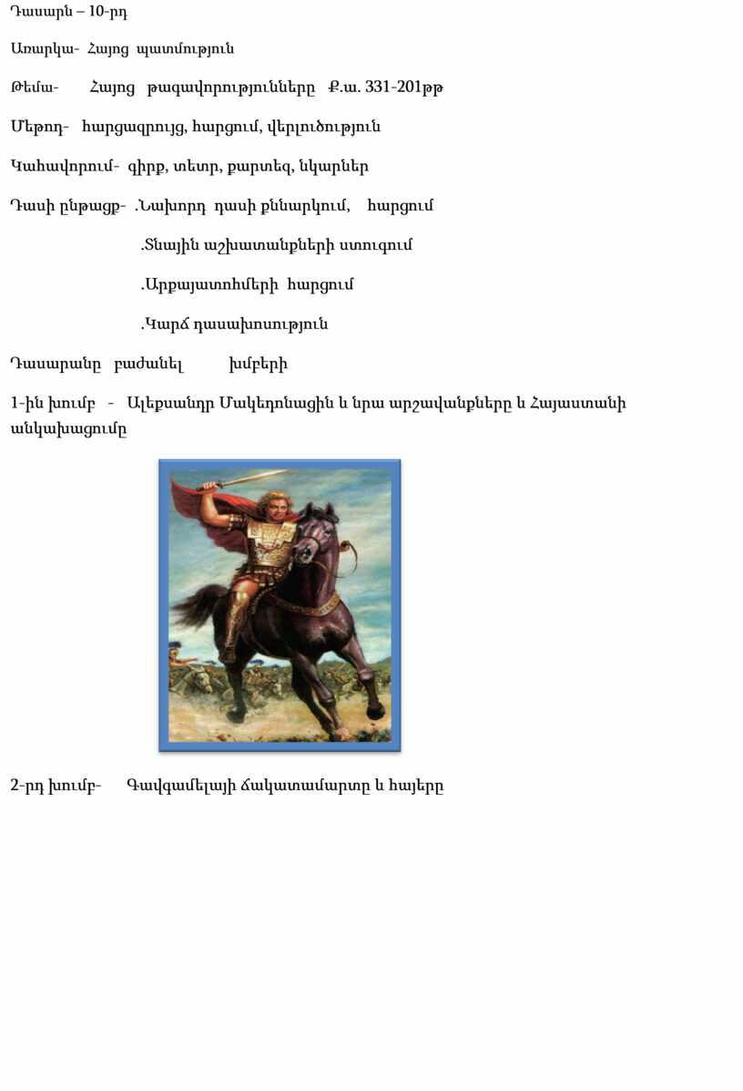 Դասարն – 10-րդ Առարկա- Հայոց պատմություն Թեմա- Հայոց թագավորությունները Ք.ա. 331-201թթ Մեթոդ- հարցազրույց, հարցում, վերլուծություն Կահավորում- գիրք, տետր, քարտեզ, նկարներ Դասի ընթացք- .Նախորդ դասի քննարկում,…