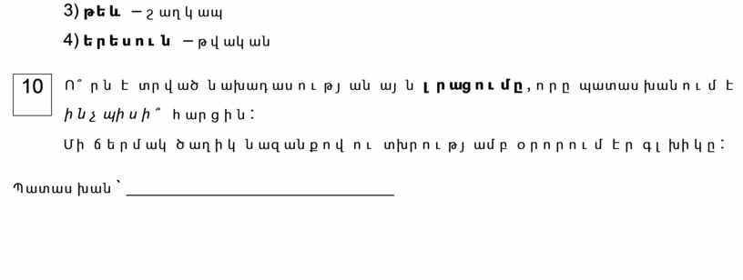 3) թեև – շաղկապ 4) երեսուն – թվական 10 Ո՞րն է տրված նախադասության այն լրացումը , որը պատասխանում է ինչպիսի՞ հարցին: Մի ճերմակ ծաղիկ նազանքով…