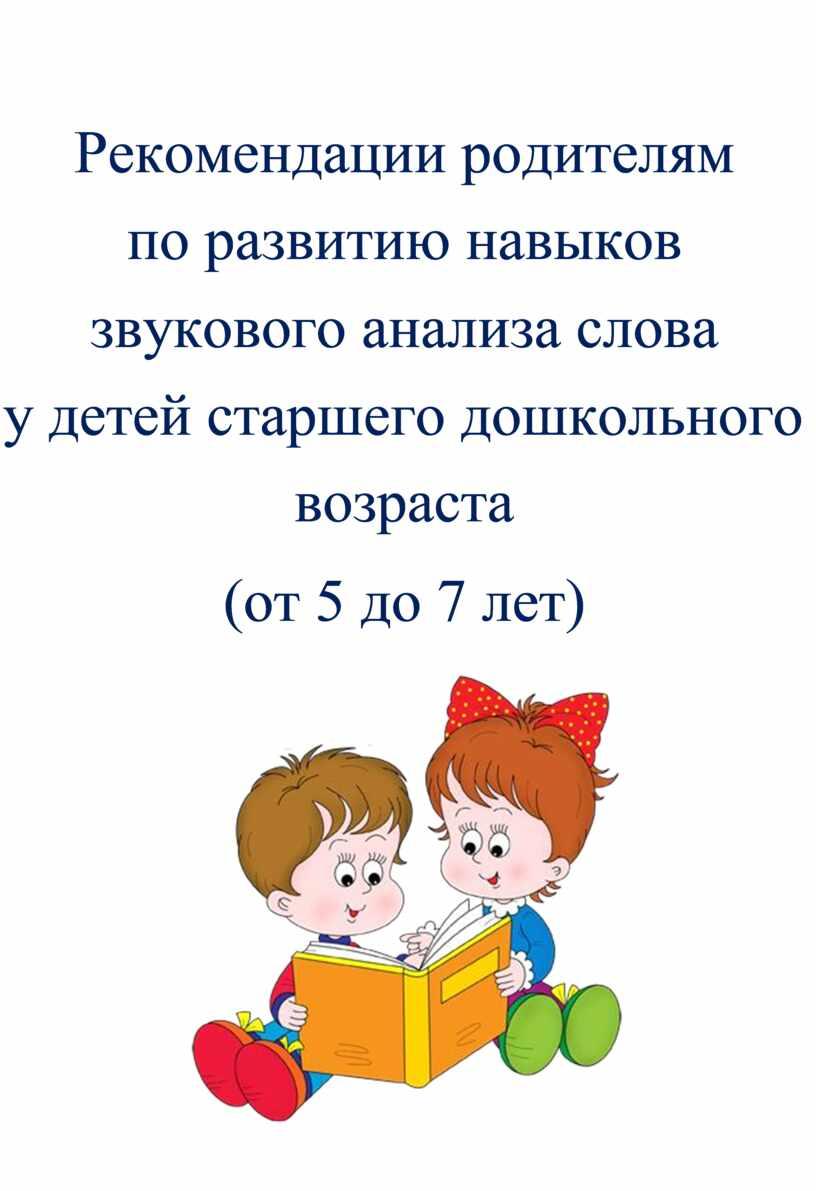 Рекомендации родителям по развитию навыков звукового анализа слова у детей старшего дошкольного возраста (от 5 до 7 лет)