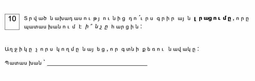 10 Տրված նախադասությունից դո´ւրս գրիր այն լրացումը , որը պատասխանում է ի՞նչը հարցին : Աղջիկը չորս կողմը նայեց, որ գտնի քեռու նավակը: Պատասխան ` ____________________________