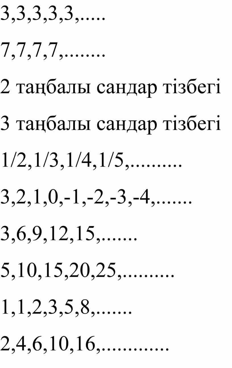 3,3,3,3,3,..... 7,7,7,7,........ 2 таңбалы сандар тізбегі 3 таңбалы сандар тізбегі 1/2,1/3,1/4,1/5,.......... 3,2,1,0,-1,-2,-3,-4,....... 3,6,9,12,15,....... 5,10,15,20,25,.......... 1,1,2,3,5,8,....... 2,4,6,10,16,.............