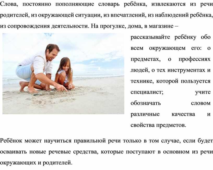 Слова, постоянно пополняющие словарь ребёнка, извлекаются из речи родителей, из окружающей ситуации, из впечатлений, из наблюдений ребёнка, из сопровождения деятельности