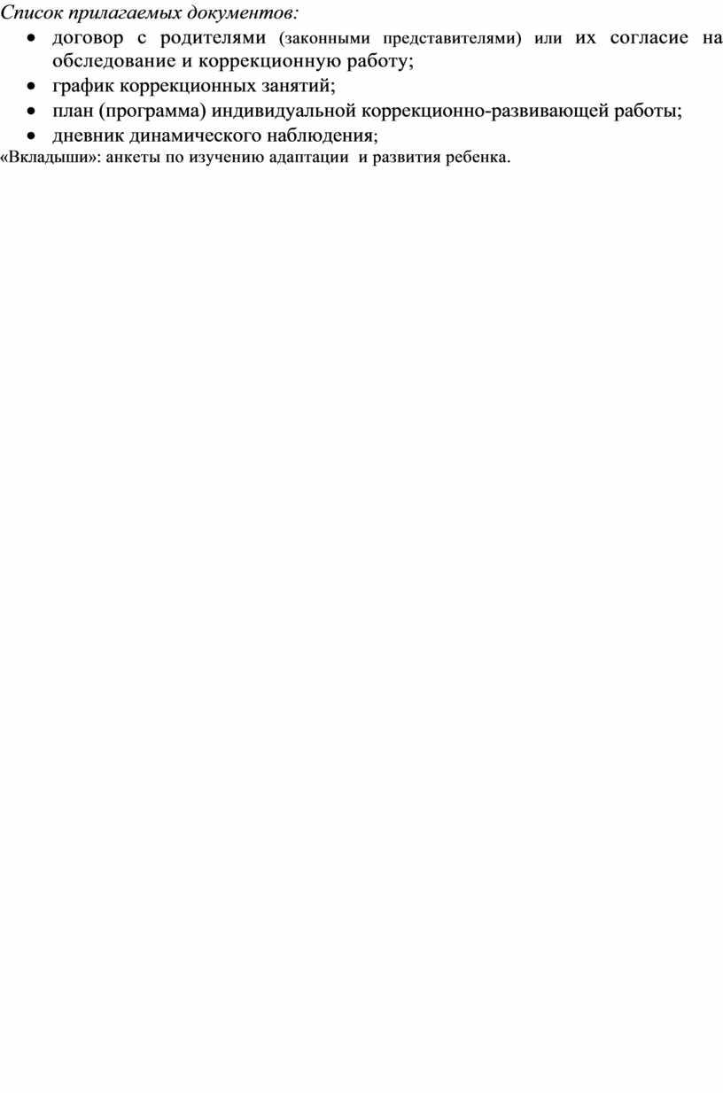 Список прилагаемых документов: · договор с родителями (законными представителями) или их согласие на обследование и коррекционную работу; · график коррекционных занятий; · план (программа) индивидуальной…