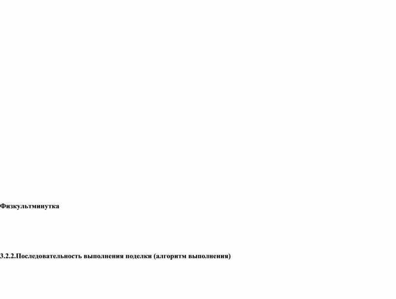 Физкультминутка 3.2.2.Последовательность выполнения поделки (алгоритм выполнения)