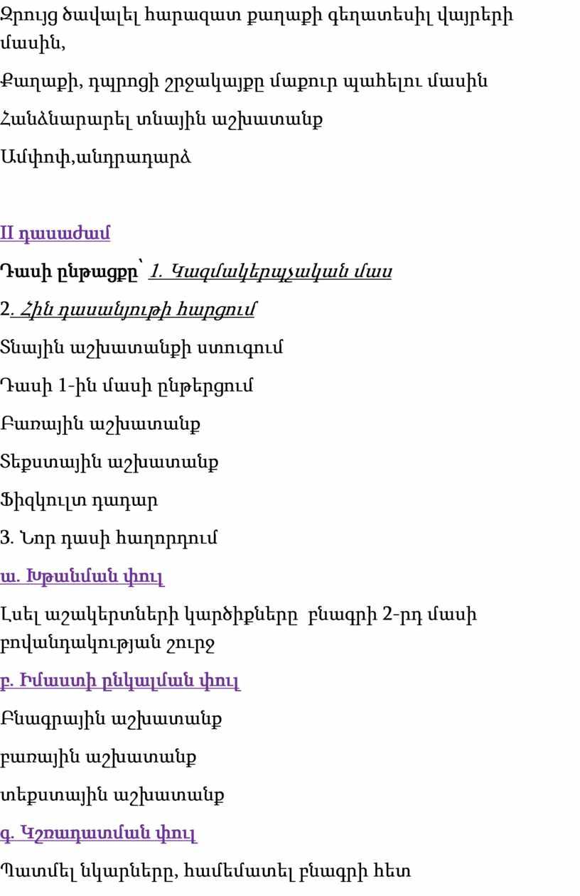 II դասաժամ Դասի ընթացքը՝ 1 ․ Կազմակերպչական մաս 2 ․ Հին դասանյութի հարցում Տնային աշխատանքի ստուգում Դասի 1-ին մասի ընթերցում Բառային աշխատանք Տեքստային աշխատանք Ֆիզկուլտ…