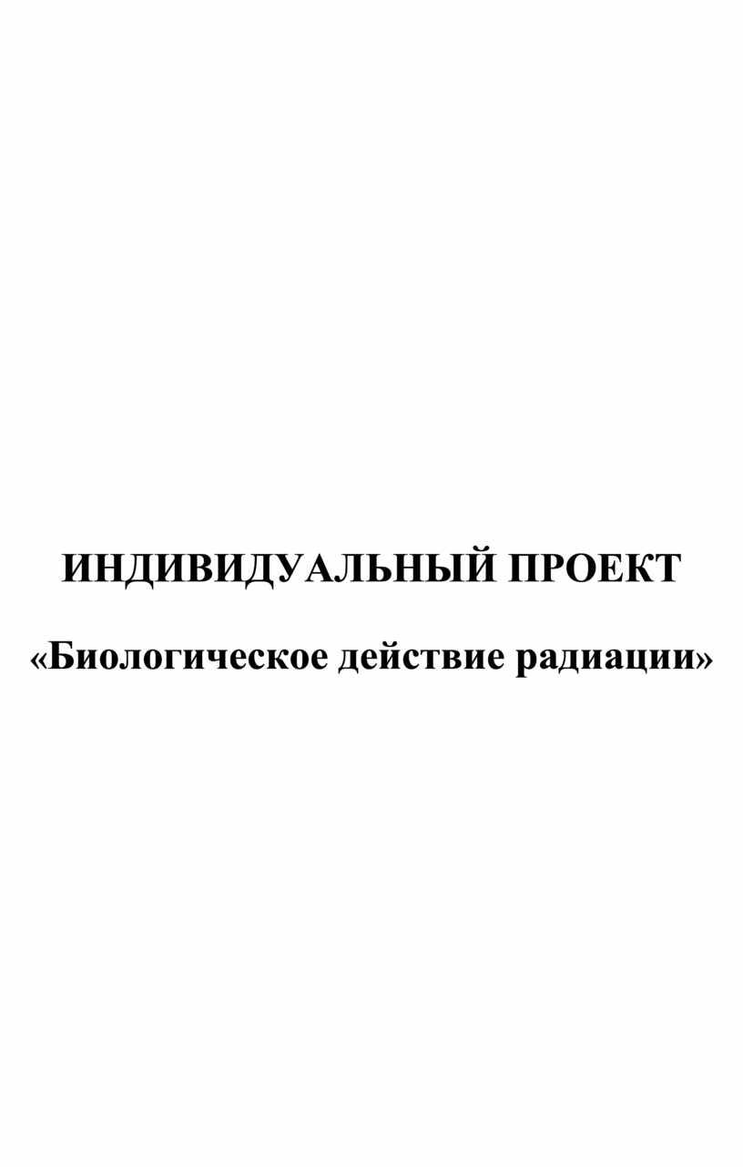 ИНДИВИДУАЛЬНЫЙ ПРОЕКТ « Биологическое действие радиации »