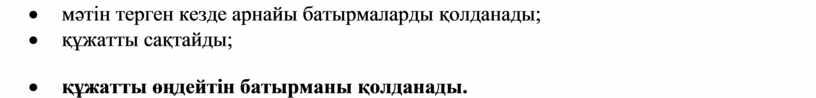 · мәтін терген кезде арнайы батырмаларды қолданады; · құжатты сақтайды; · құжатты өңдейтін батырманы қолданады.