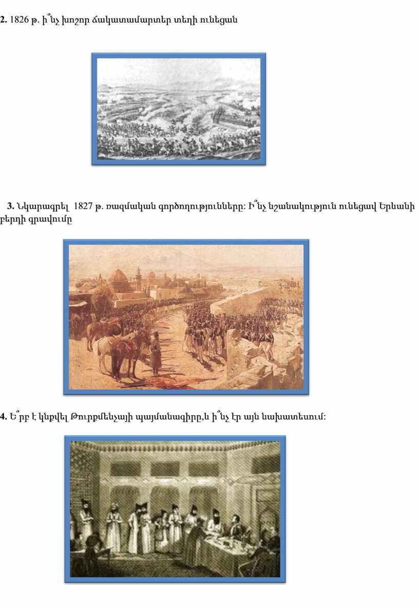 2. 1826 թ . ի՞նչ խոշոր ճակատամարտեր տեղի ունեցան 3. Նկարագրե լ 1827 թ . ռազմական գործողությունները : Ի՞նչ նշանակություն ունեցավ Երևանի բերդի գրավումը 4.…