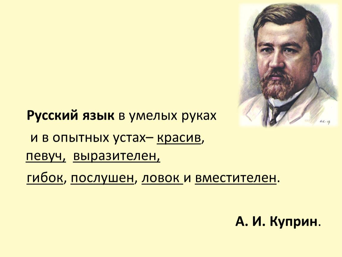 Русский язык в умелых руках и в опытных устах– красив, певуч, выразителен, гибок, послушен, ловок и вместителен