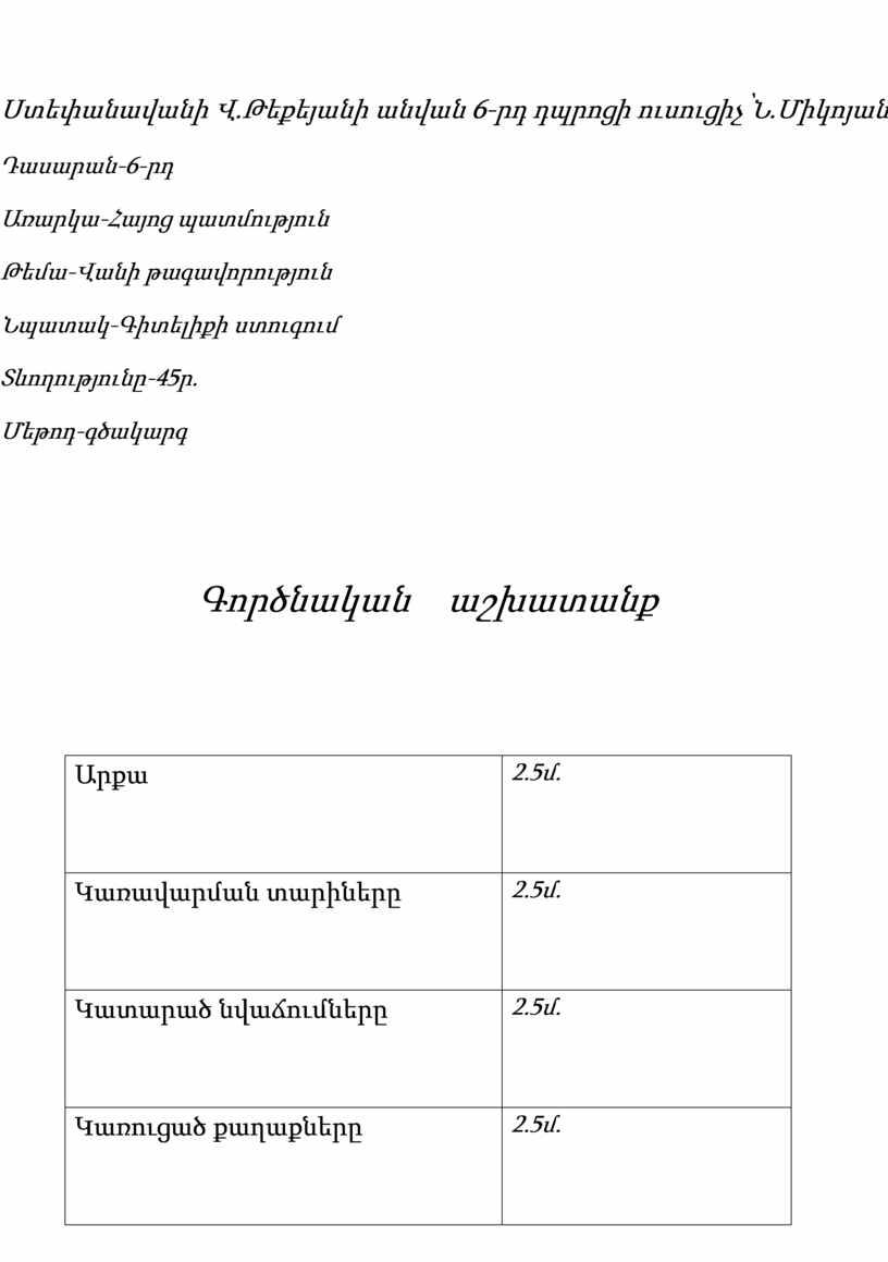 Ստեփանավանի Վ.Թեքեյանի անվան 6-րդ դպրոցի ուսուցիչ՝Ն.Միկոյան Դասարան-6-րդ Առարկա-Հայոց պատմություն Թեմա-Վանի թագավորություն Նպատակ-Գիտելիքի ստուգում Տևողությունը-45ր. Մեթոդ-գծակարգ Գործնական աշխատանք Արքա 2.5մ. Կառավարման տարիները 2.5մ. Կատարած նվաճումները 2.5մ.…