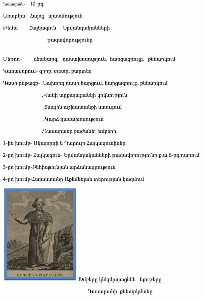 Դասարան- 10-րդ Առարկա- Հայոց պատմություն Թեմա - Հայկազուն Երվանդականների թագավորությունը Մեթոդ- գծակարգ, դասախոսություն, հարցազրույց, քննարկում Կահավորում- գիրք, տետր, քարտեզ Դասի ընթացք- .Նախորդ դասի հարցում, հարցազրույց,…