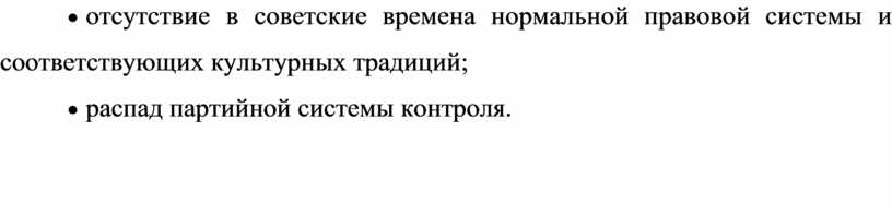 · отсутствие в советские времена нормальной правовой системы и соответствующих культурных традиций; · распад партийной системы контроля.
