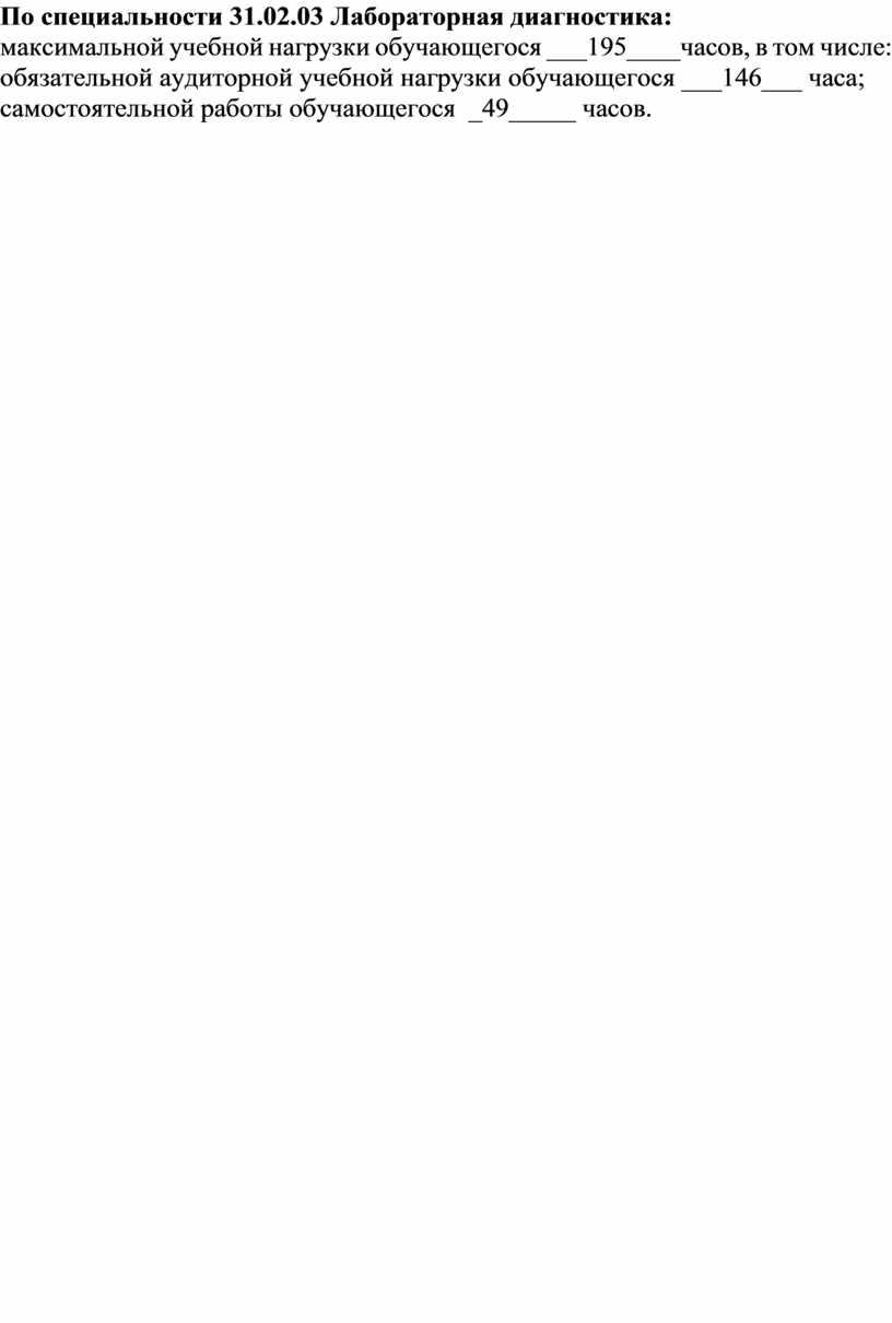 По специальности 31.02.03 Лабораторная диагностика: максимальной учебной нагрузки обучающегося ___195____часов, в том числе: обязательной аудиторной учебной нагрузки обучающегося ___146___ часа; самостоятельной работы обучающегося _49_____ часов