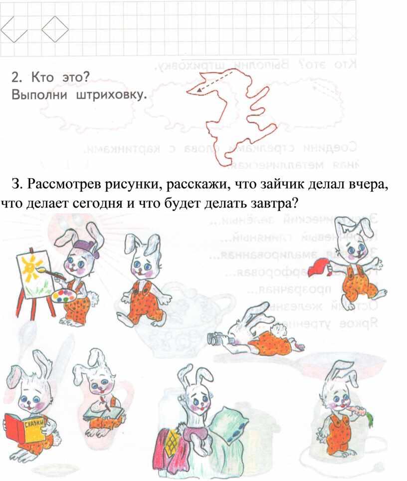 З. Рассмотрев рисунки, расскажи, что зайчик делал вчера, что делает сегодня и что будет делать завтра?