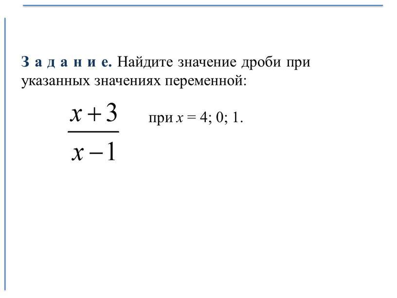З а д а н и е. Найдите значение дроби при указанных значениях переменной: при х = 4; 0; 1
