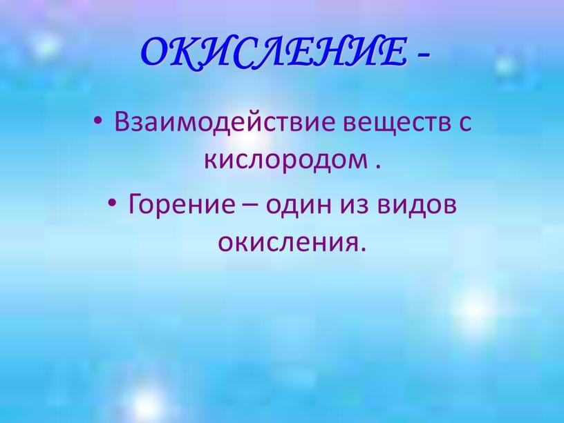ОКИСЛЕНИЕ - Взаимодействие веществ с кислородом