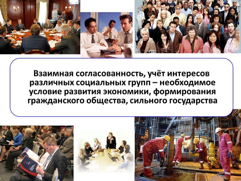 Взаимная согласованность, учёт интересов различных социальных групп – необходимое условие развития экономики, формирования гражданского общества, сильного государства