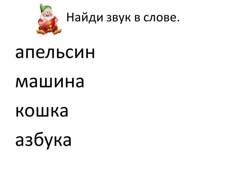 Найди звук в слове. апельсин машина кошка азбука