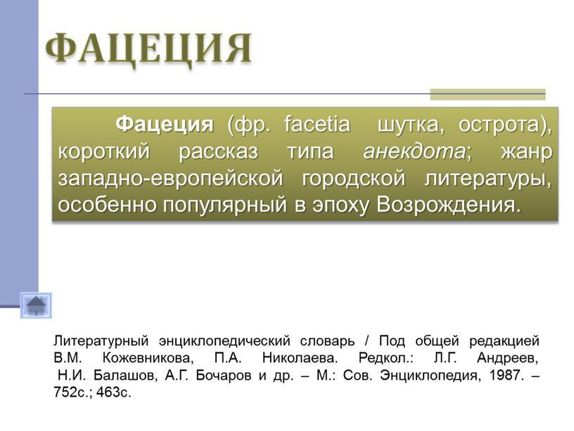 ФАЦЕЦИЯ Фацеция (фр. facetia шутка, острота), короткий рассказ типа анекдота ; жанр западно-европейской городской литературы, особенно популярный в эпоху