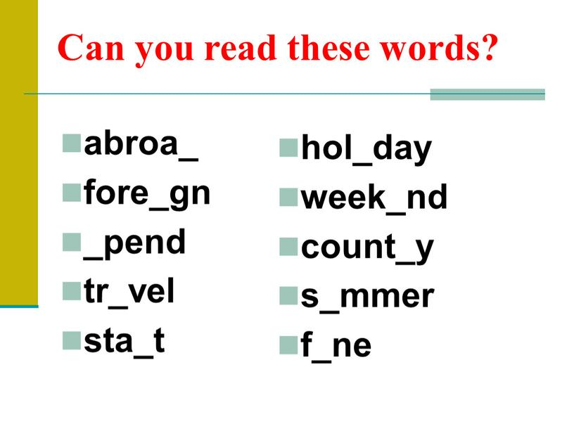 Can you read these words? abroa_ fore_gn _pend tr_vel sta_t hol_day week_nd count_y s_mmer f_ne
