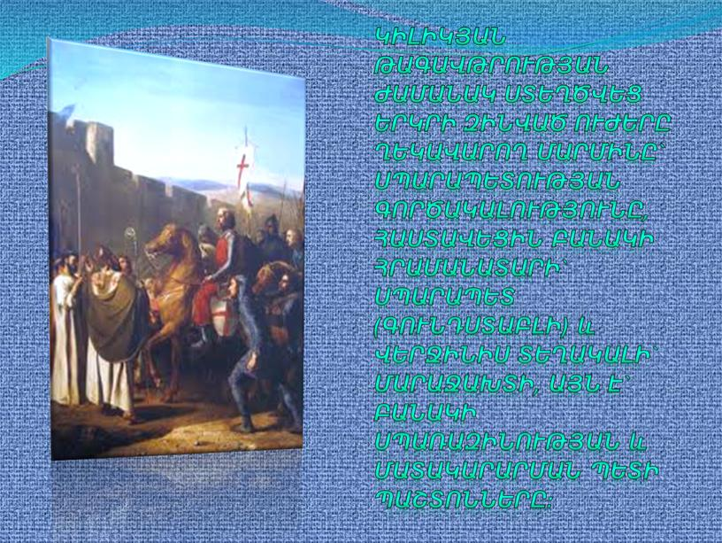 Կիլիկյան թագավթրության ժամանակ ստեղծվեց երկրի զինված ուժերը ղեկավարող մարմինը` սպարապետության գործակալությունը, հաստավեցին բանակի հրամանատարի` սպարապետ (գունդստաբլի) և վերջինիս տեղակալի` մարաջախտի, այն է` բանակի սպառազինության և…