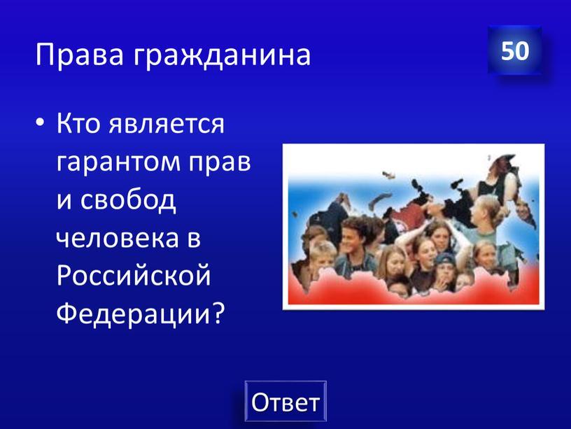 Права гражданина Кто является гарантом прав и свобод человека в
