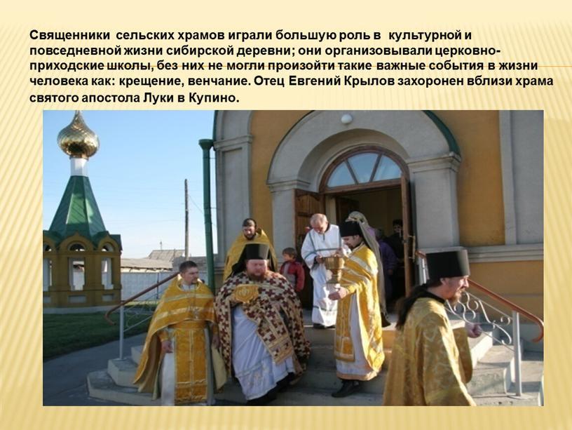 Священники сельских храмов играли большую роль в культурной и повседневной жизни сибирской деревни; они организовывали церковно-приходские школы, без них не могли произойти такие важные события…