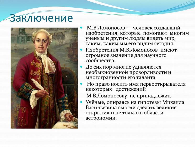 Заключение М.В.Ломоносов — человек создавший изобретения, которые помогают многим ученым и другим людям видеть мир, таким, каким мы его видим сегодня