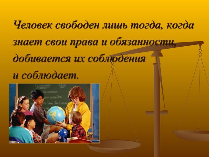 Человек свободен лишь тогда, когда знает свои права и обязанности, добивается их соблюдения и соблюдает