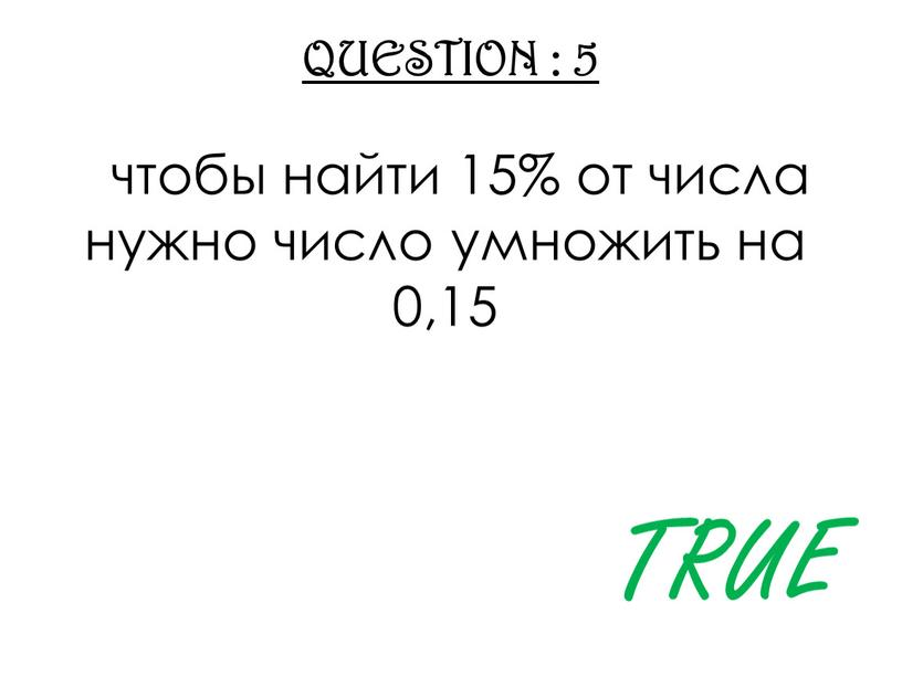 QUESTION : 5 чтобы найти 15% от числа нужно число умножить на 0,15