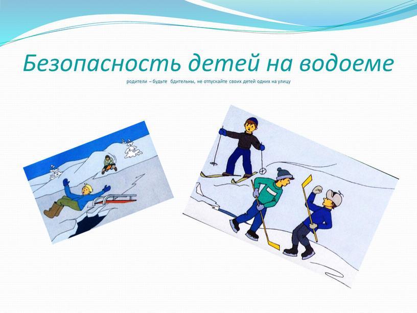 Безопасность детей на водоеме родители – будьте бдительны, не отпускайте своих детей одних на улицу
