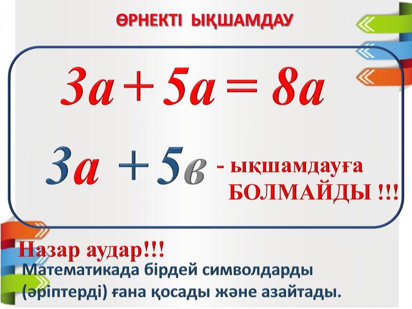 Назар аудар!!! Математикада бірдей символдарды (әріптерді) ғана қосады және азайтады