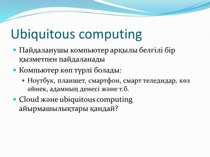 Ubiquitous computing Пайдаланушы компьютер арқылы белгілі бір қызметпен пайдаланады