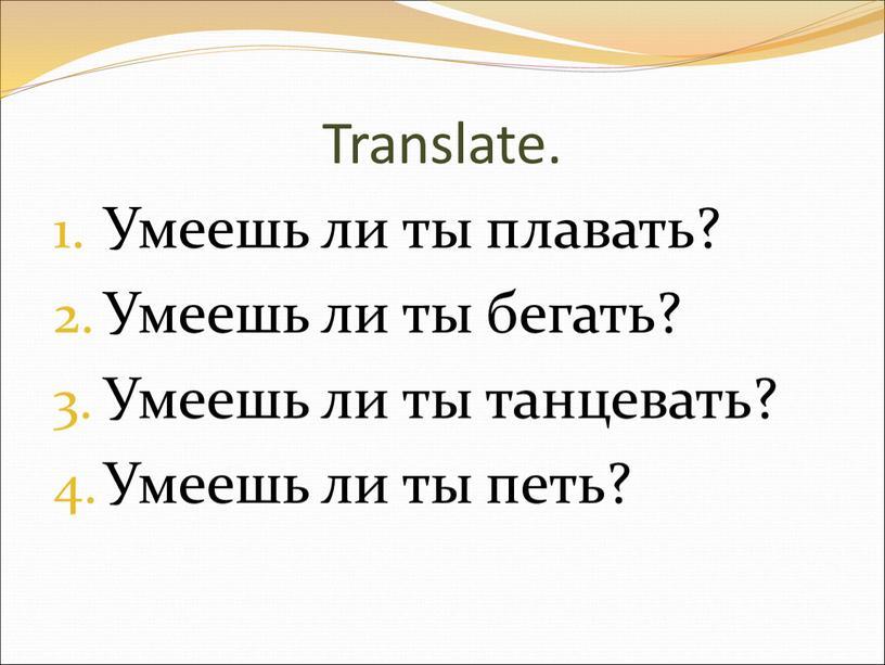 Translate. Умеешь ли ты плавать?