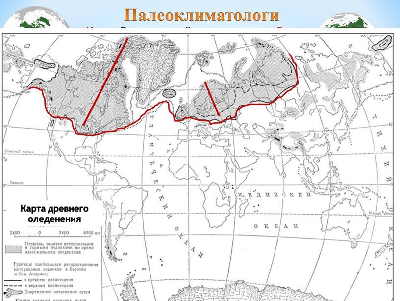 Палеоклиматологи Цель: Выявить в чём проявились общие особенности воздействия древнего оледенения на материках