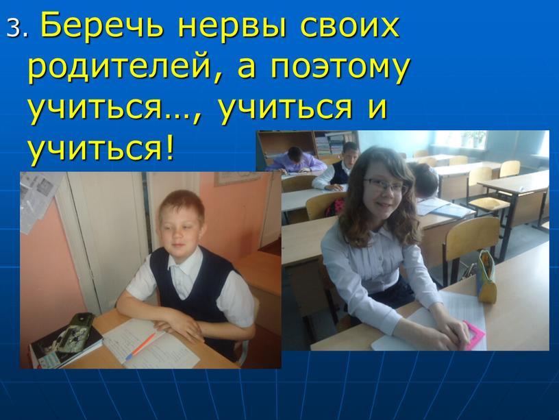 Беречь нервы своих родителей, а поэтому учиться…, учиться и учиться!