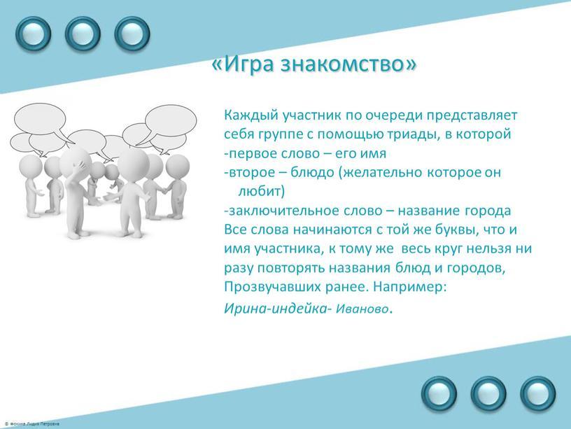 Игра знакомство» Каждый участник по очереди представляет себя группе с помощью триады, в которой первое слово – его имя второе – блюдо (желательно которое он…