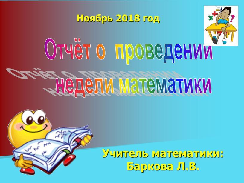 Ноябрь 2018 год Учитель математики:
