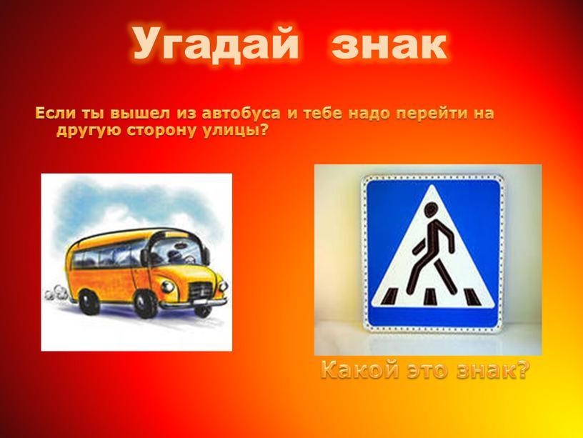 Угадай знак Если ты вышел из автобуса и тебе надо перейти на другую сторону улицы?