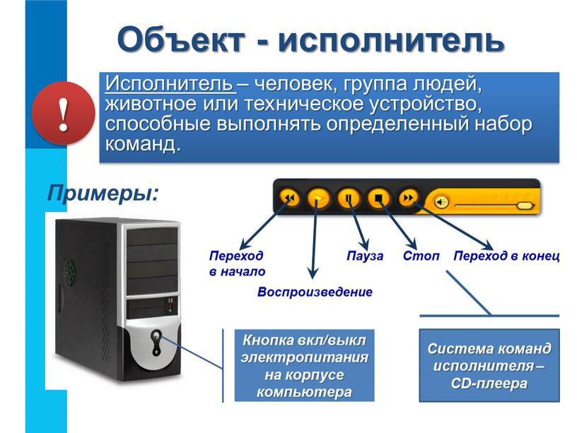 Исполнитель – человек, группа людей, животное или техническое устройство, способные выполнять определенный набор команд