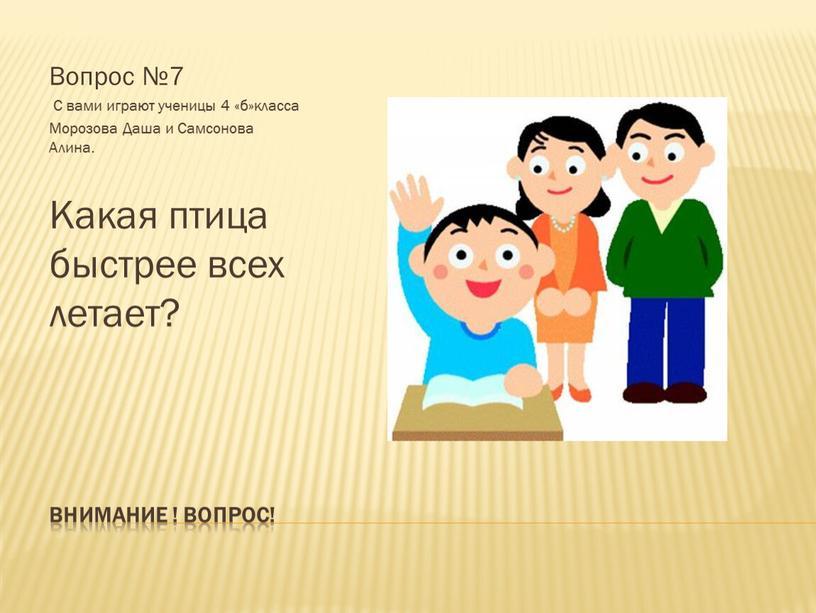 Внимание ! Вопрос! Вопрос №7 С вами играют ученицы 4 «б»класса