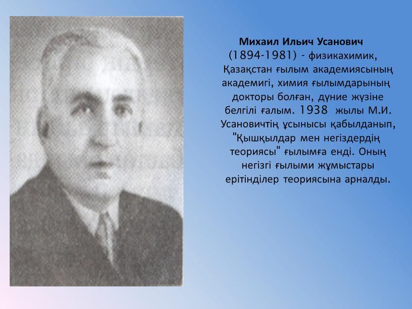Михаил Ильич Усанович (1894-1981) - физикахимик, Қазақстан ғылым академиясының академигі, химия ғылымдарының докторы болған, дүние жүзіне белгілі ғалым