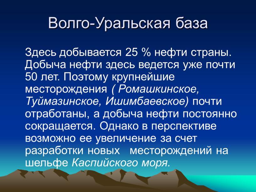 Волго-Уральская база Здесь добывается 25 % нефти страны