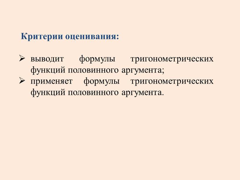 Критерии оценивания: выводит формулы тригонометрических функций половинного аргумента; применяет формулы тригонометрических функций половинного аргумента