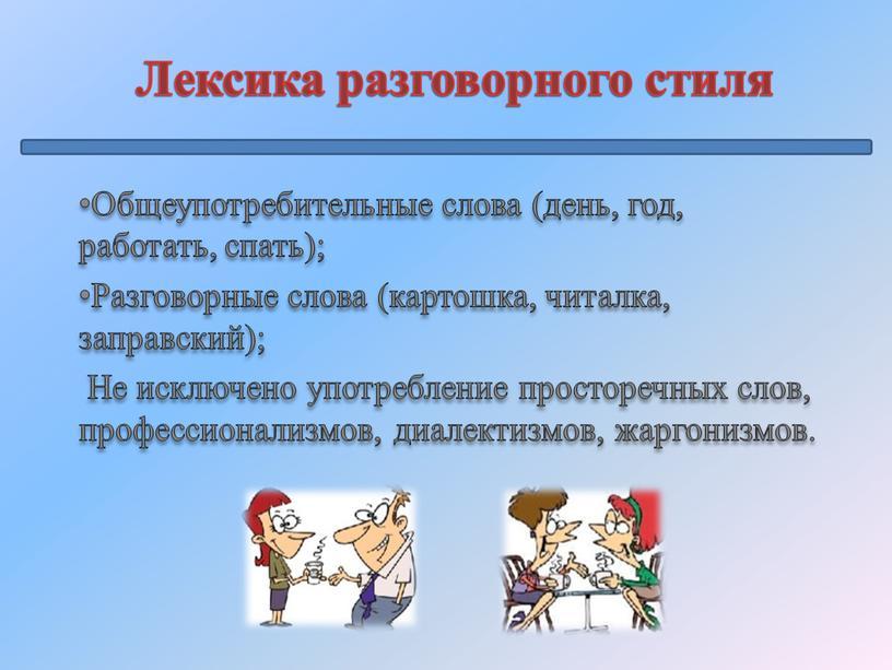 Лексика разговорного стиля Общеупотребительные слова (день, год, работать, спать);